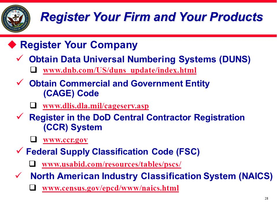 28 Register Your Company Obtain Data Universal Numbering Systems (DUNS) Obtain Commercial and Government Entity (CAGE) Code Register in the DoD Central Contractor Registration (CCR) System Register Your Firm and Your Products Register Your Firm and Your Products www.dnb.com/US/duns_update/index.html www.dlis.dla.mil/cageserv.asp www.ccr.gov Federal Supply Classification Code (FSC) North American Industry Classification System (NAICS) www.usabid.com/resources/tables/pscs/ www.census.gov/epcd/www/naics.html