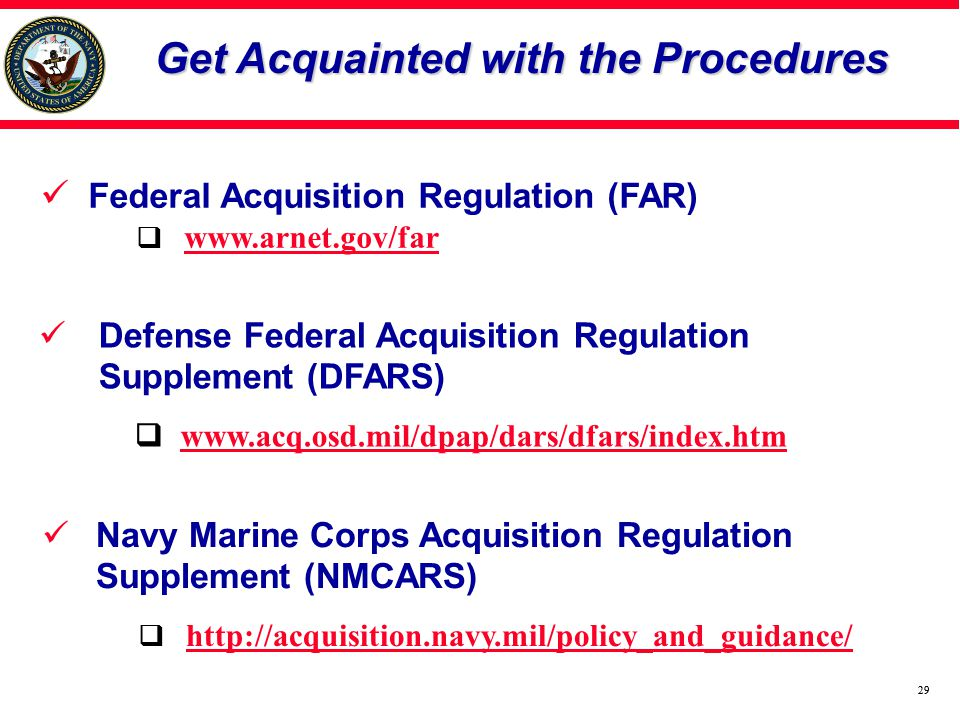29 Get Acquainted with the Procedures Get Acquainted with the Procedures Federal Acquisition Regulation (FAR) www.arnet.gov/far Defense Federal Acquisition Regulation Supplement (DFARS) www.acq.osd.mil/dpap/dars/dfars/index.htm Navy Marine Corps Acquisition Regulation Supplement (NMCARS) http://acquisition.navy.mil/policy_and_guidance/
