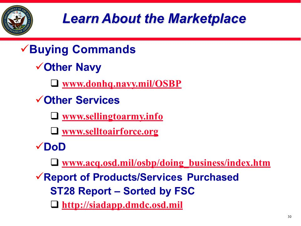 30 Learn About the Marketplace Buying Commands Other Navy www.donhq.navy.mil/OSBP Other Services www.sellingtoarmy.info www.selltoairforce.org DoD www.acq.osd.mil/osbp/doing_business/index.htm Report of Products/Services Purchased ST28 Report – Sorted by FSC http://siadapp.dmdc.osd.mil