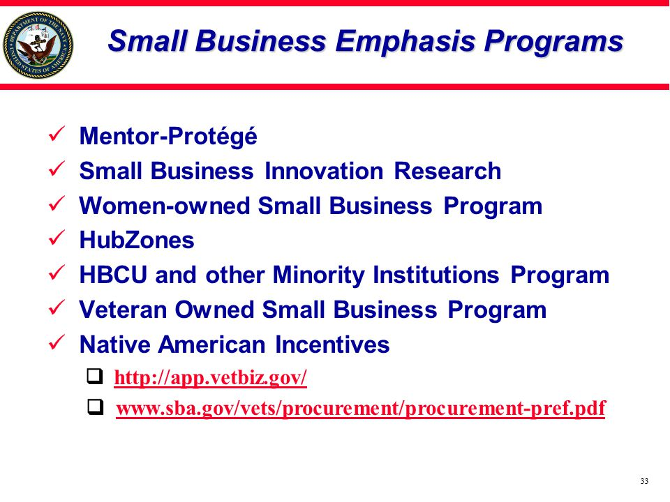33 Small Business Emphasis Programs Mentor-Protégé Small Business Innovation Research Women-owned Small Business Program HubZones HBCU and other Minority Institutions Program Veteran Owned Small Business Program Native American Incentives http://app.vetbiz.gov/ www.sba.gov/vets/procurement/procurement-pref.pdf 33