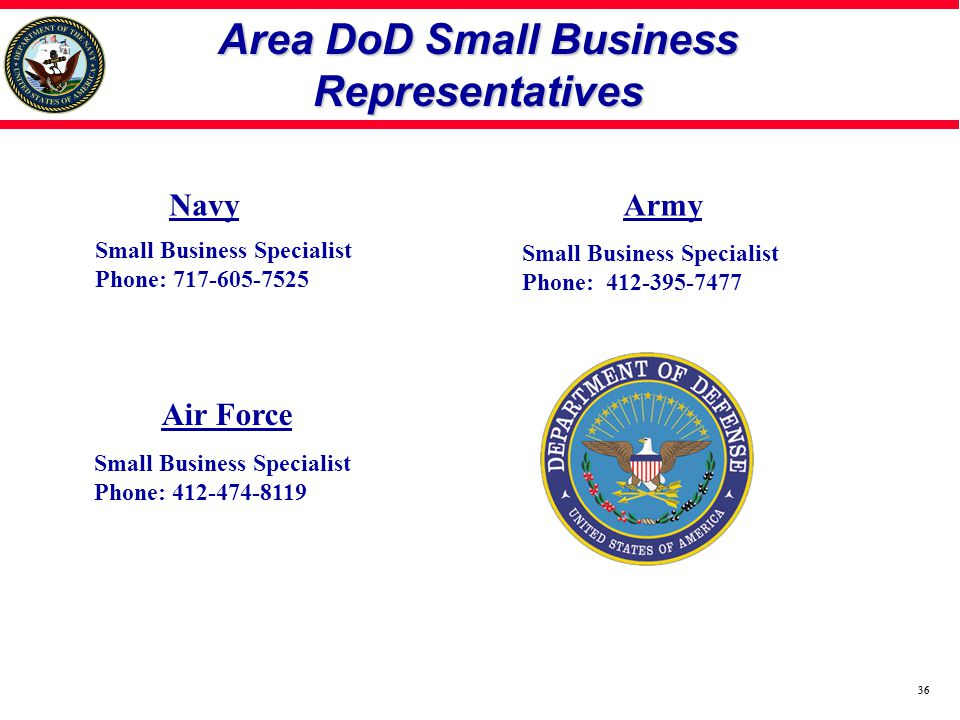 36 Area DoD Small Business Representatives Small Business Specialist Phone: 717-605-7525 Small Business Specialist Phone: 412-395-7477 Small Business Specialist Phone: 412-474-8119 Navy Air Force Army