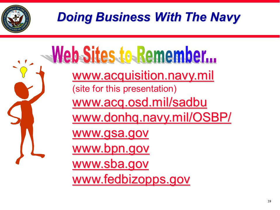 39 Doing Business With The Navy www.acquisition.navy.mil (site for this presentation) www.acq.osd.mil/sadbu www.donhq.navy.mil/OSBP/ www.gsa.gov www.bpn.gov www.sba.gov www.fedbizopps.gov