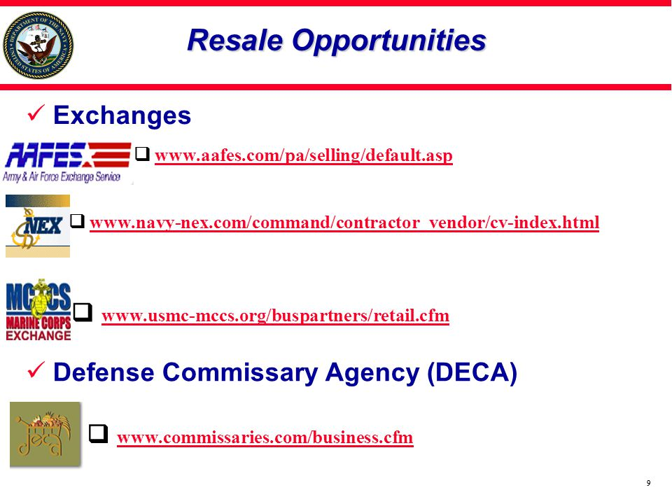 99 Exchanges www.navy-nex.com/command/contractor_vendor/cv-index.html Defense Commissary Agency (DECA) www.commissaries.com/business.cfm www.usmc-mccs.org/buspartners/retail.cfm Resale Opportunities www.aafes.com/pa/selling/default.asp