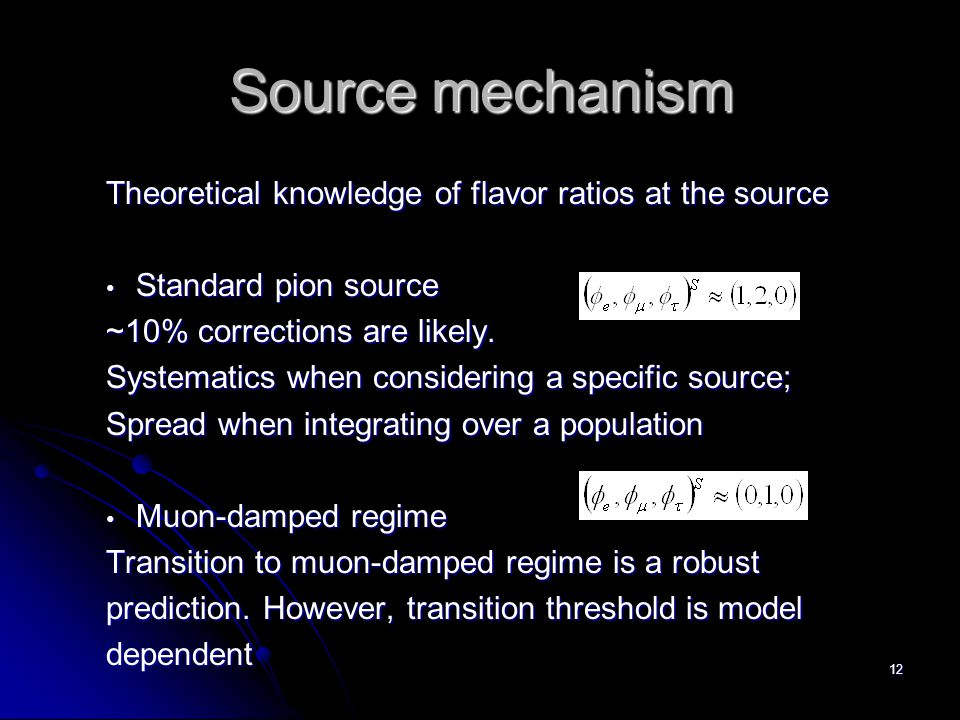 12 Source mechanism Theoretical knowledge of flavor ratios at the source Standard pion source Standard pion source ~10% corrections are likely. System