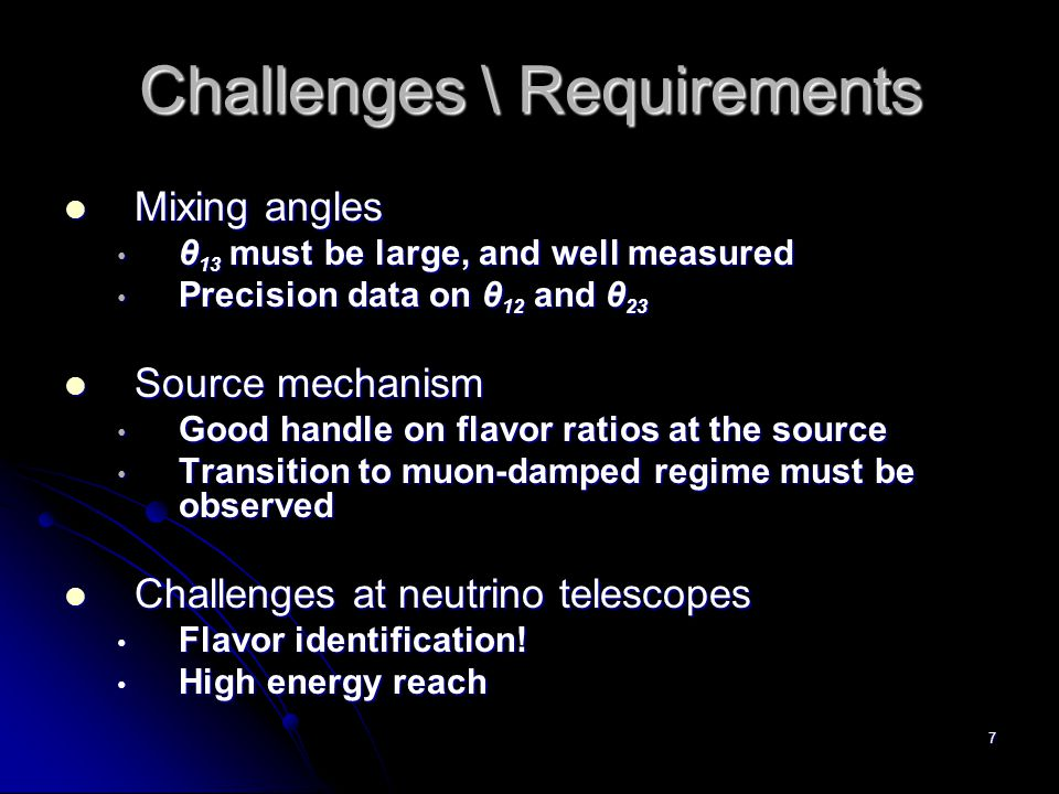 7 Challenges \ Requirements Mixing angles Mixing angles θ 13 must be large, and well measured θ 13 must be large, and well measured Precision data on