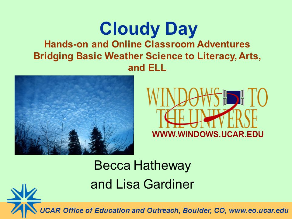 Cloudy Day Becca Hatheway and Lisa Gardiner UCAR Office of Education and Outreach, Boulder, CO, www.eo.ucar.edu Hands-on and Online Classroom Adventur