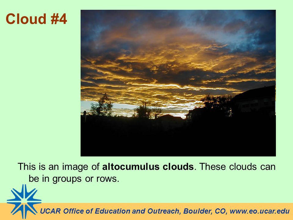 UCAR Office of Education and Outreach, Boulder, CO, www.eo.ucar.edu Cloud #4 This is an image of altocumulus clouds.