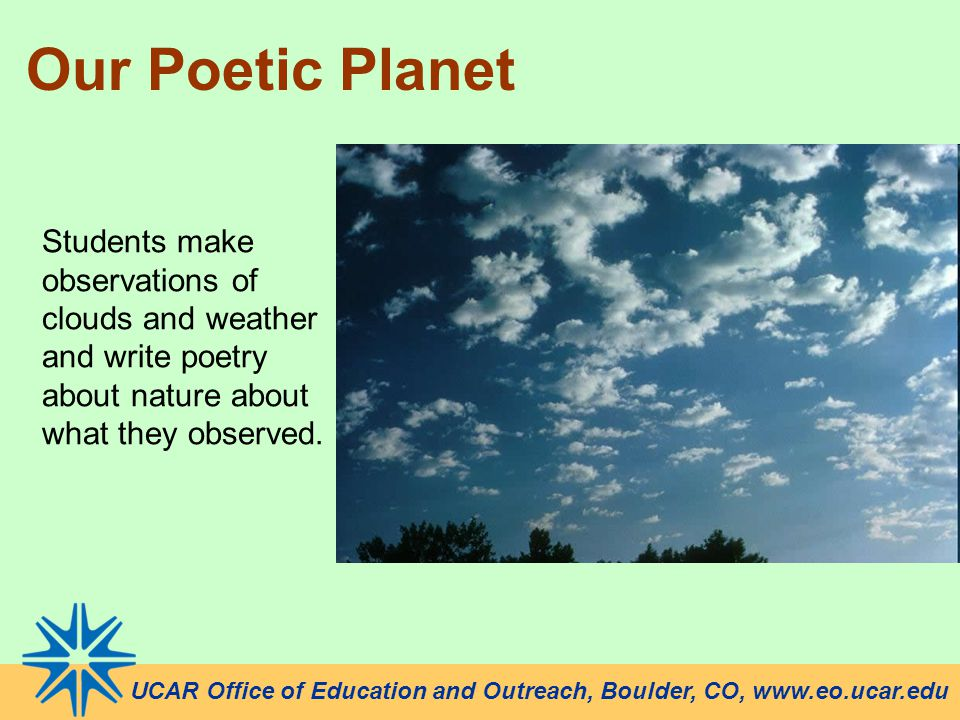 UCAR Office of Education and Outreach, Boulder, CO, www.eo.ucar.edu Our Poetic Planet Students make observations of clouds and weather and write poetry about nature about what they observed.
