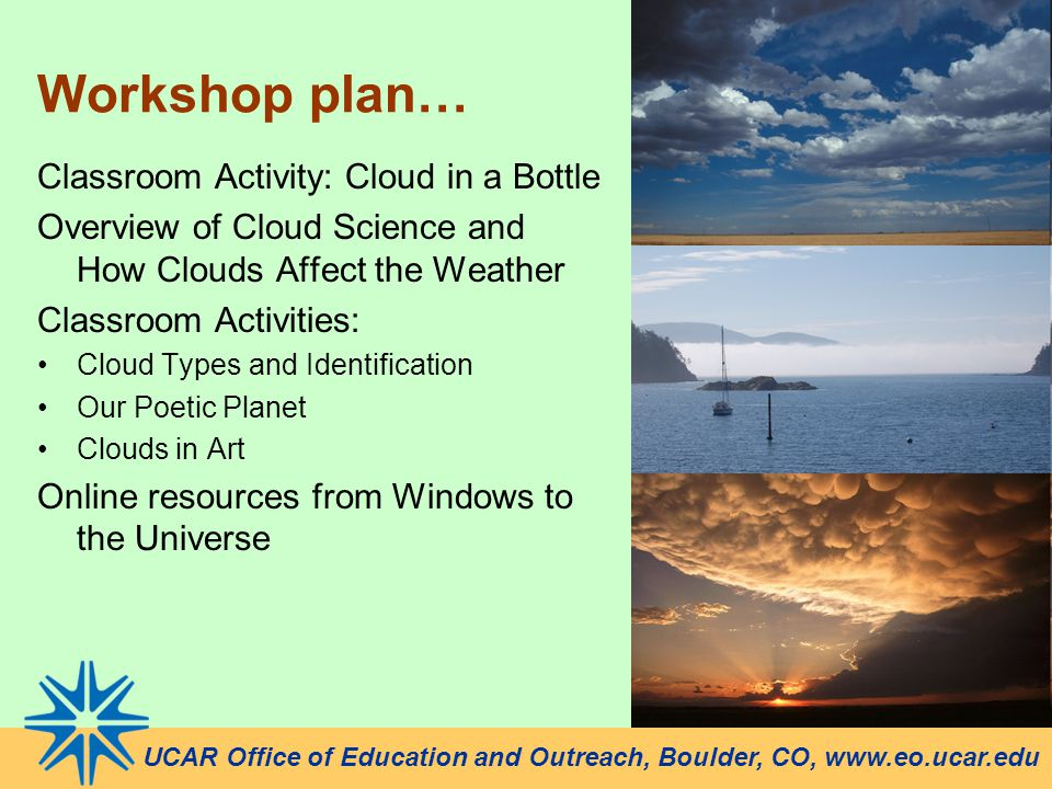 Workshop plan… UCAR Office of Education and Outreach, Boulder, CO, www.eo.ucar.edu Classroom Activity: Cloud in a Bottle Overview of Cloud Science and