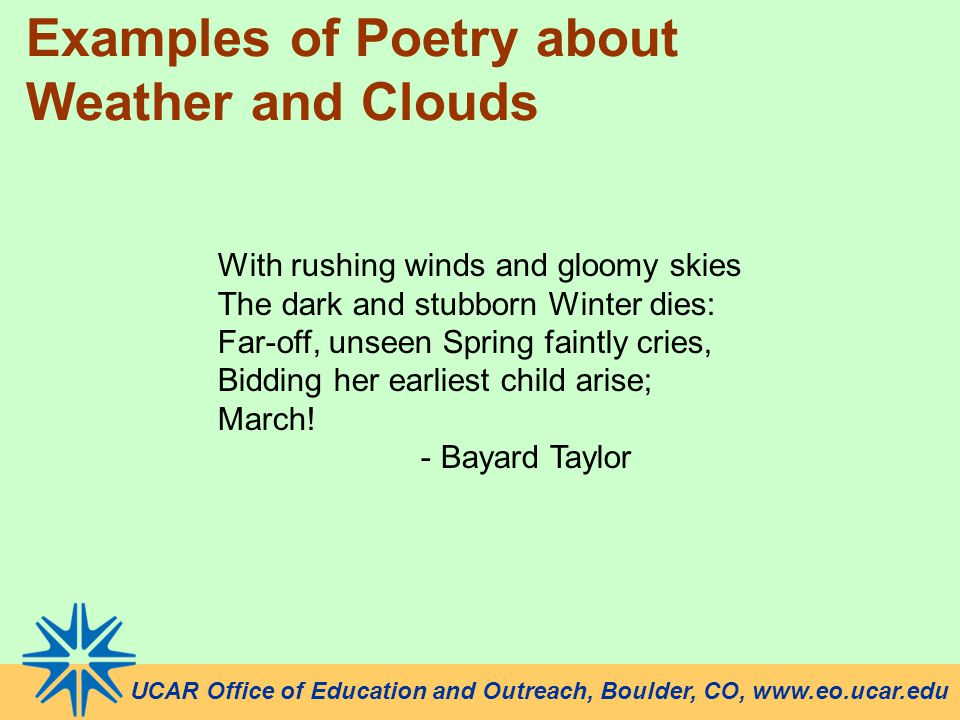 UCAR Office of Education and Outreach, Boulder, CO, www.eo.ucar.edu Examples of Poetry about Weather and Clouds With rushing winds and gloomy skies The dark and stubborn Winter dies: Far-off, unseen Spring faintly cries, Bidding her earliest child arise; March.