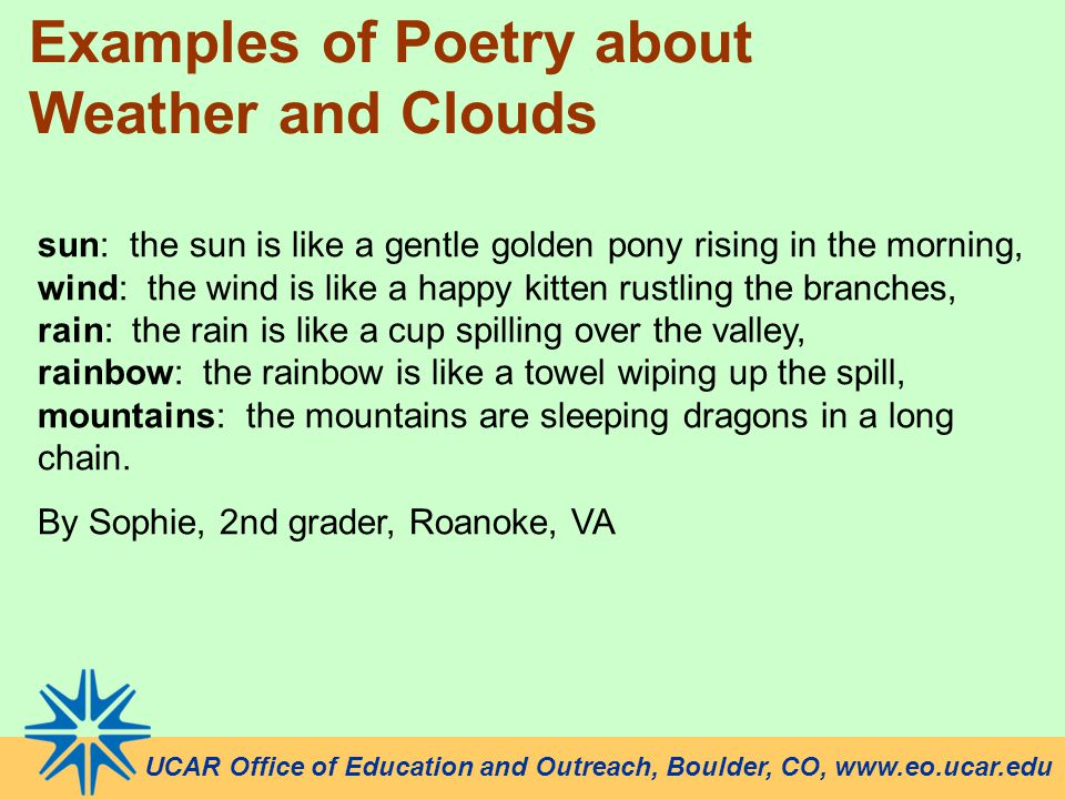 UCAR Office of Education and Outreach, Boulder, CO, www.eo.ucar.edu Examples of Poetry about Weather and Clouds sun: the sun is like a gentle golden pony rising in the morning, wind: the wind is like a happy kitten rustling the branches, rain: the rain is like a cup spilling over the valley, rainbow: the rainbow is like a towel wiping up the spill, mountains: the mountains are sleeping dragons in a long chain.