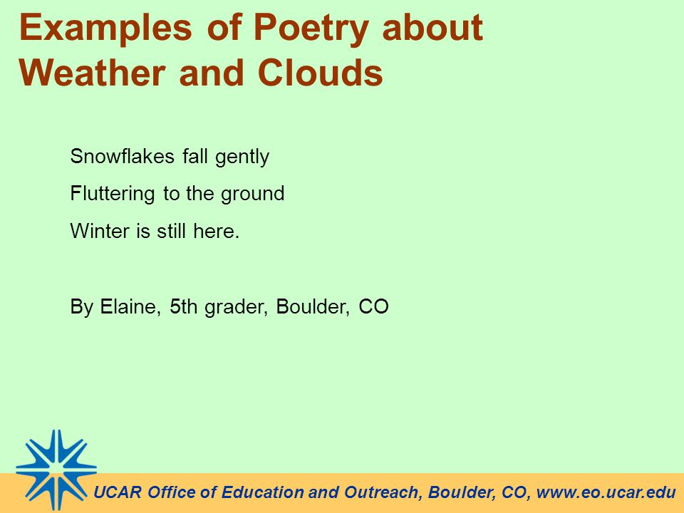 UCAR Office of Education and Outreach, Boulder, CO, www.eo.ucar.edu Examples of Poetry about Weather and Clouds Snowflakes fall gently Fluttering to the ground Winter is still here.