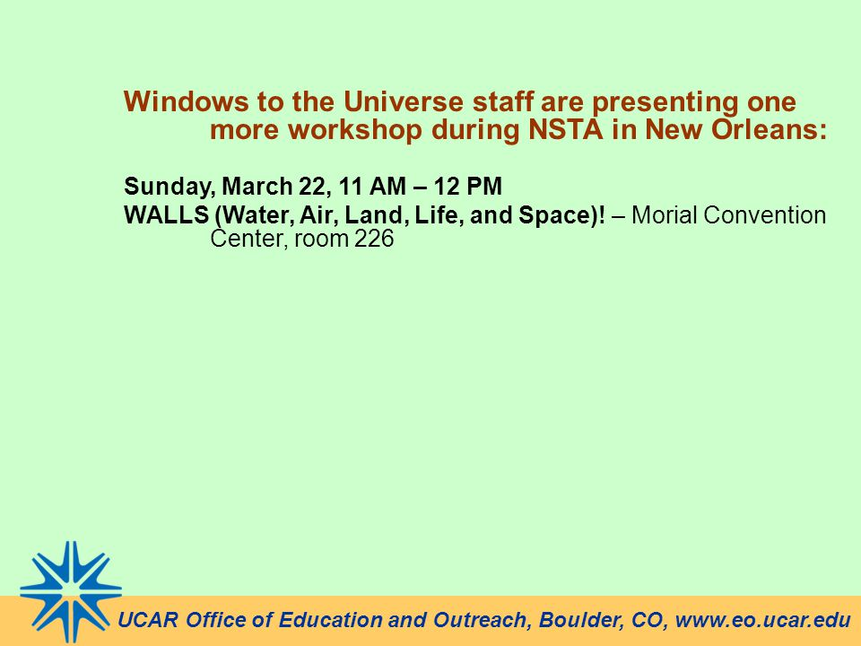 UCAR Office of Education and Outreach, Boulder, CO, www.eo.ucar.edu Windows to the Universe staff are presenting one more workshop during NSTA in New Orleans: Sunday, March 22, 11 AM – 12 PM WALLS (Water, Air, Land, Life, and Space).