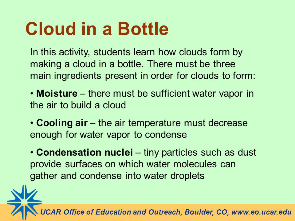 Cloud in a Bottle UCAR Office of Education and Outreach, Boulder, CO, www.eo.ucar.edu In this activity, students learn how clouds form by making a clo