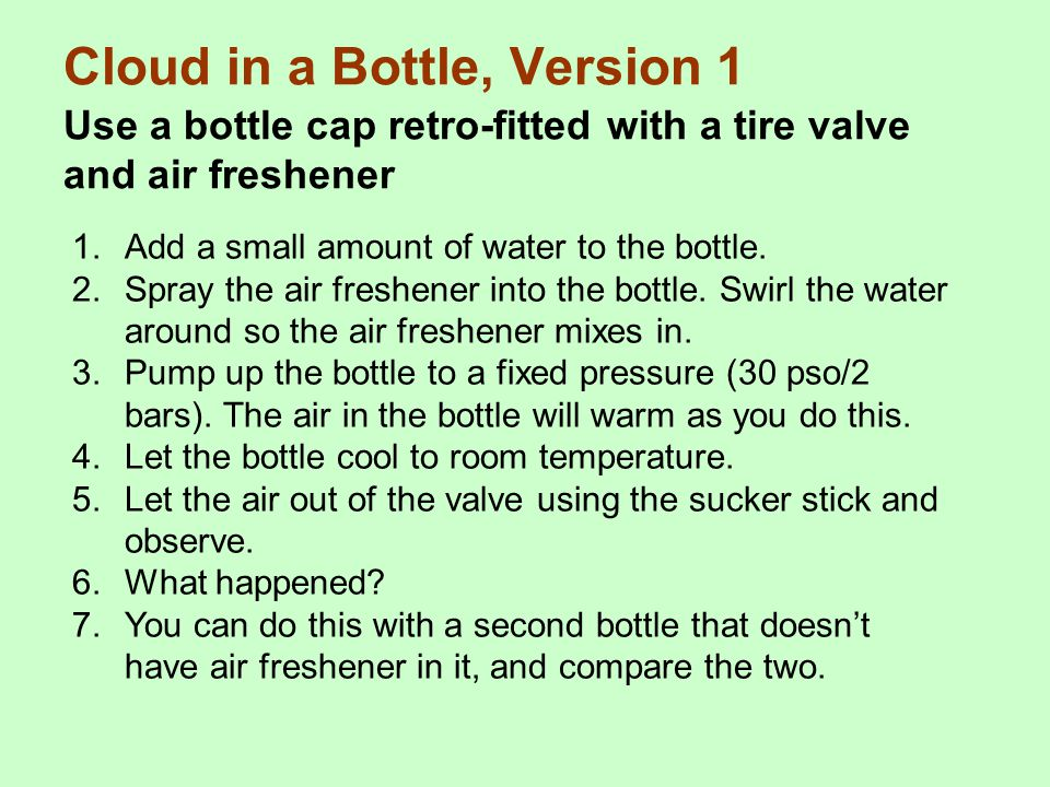 Cloud in a Bottle, Version 1 Use a bottle cap retro-fitted with a tire valve and air freshener 1.Add a small amount of water to the bottle. 2.Spray th
