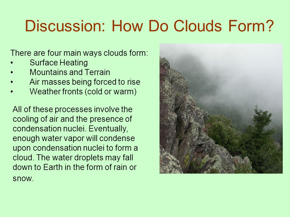 Discussion: How Do Clouds Form? There are four main ways clouds form: Surface Heating Mountains and Terrain Air masses being forced to rise Weather fr
