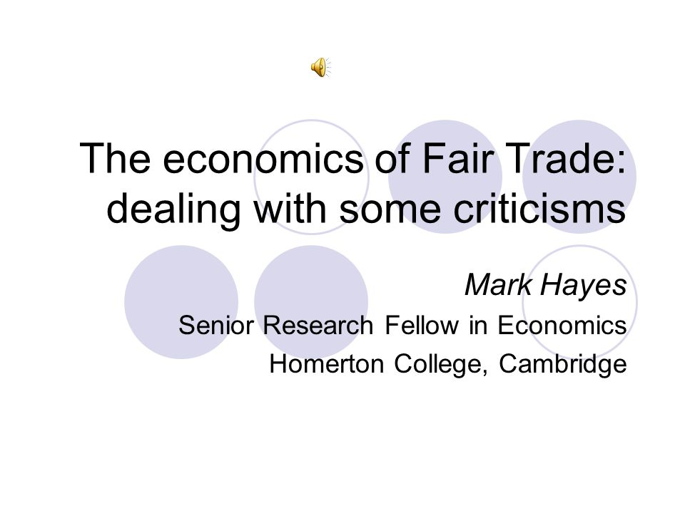 The economics of Fair Trade: dealing with some criticisms Mark Hayes Senior Research Fellow in Economics Homerton College, Cambridge