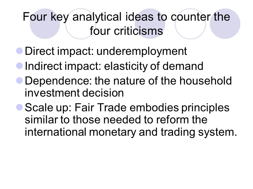 Four key analytical ideas to counter the four criticisms Direct impact: underemployment Indirect impact: elasticity of demand Dependence: the nature of the household investment decision Scale up: Fair Trade embodies principles similar to those needed to reform the international monetary and trading system.
