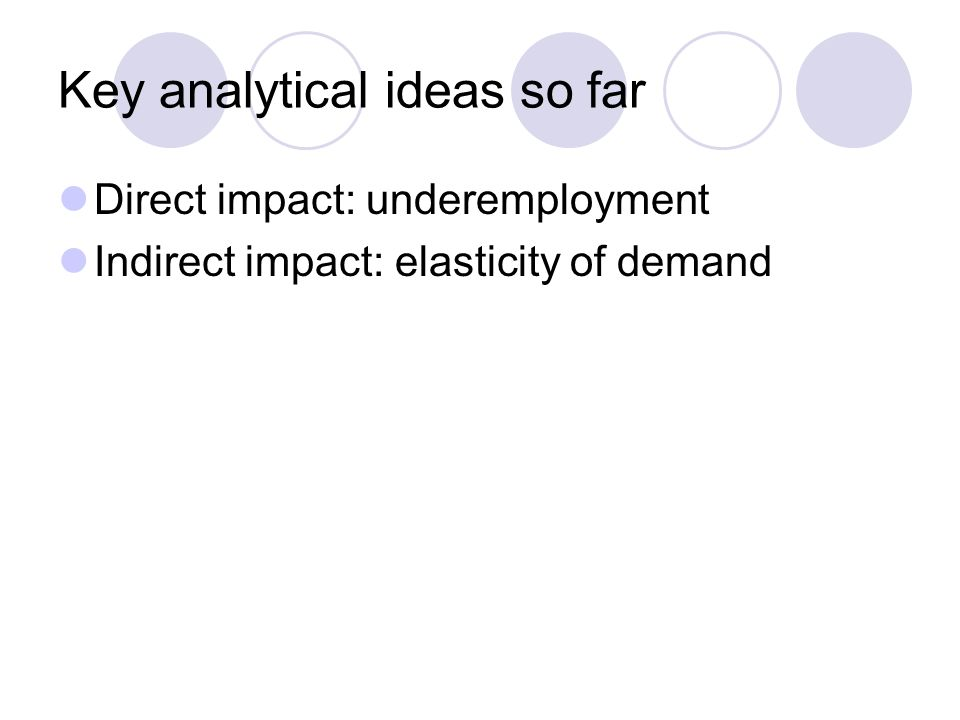 Key analytical ideas so far Direct impact: underemployment Indirect impact: elasticity of demand