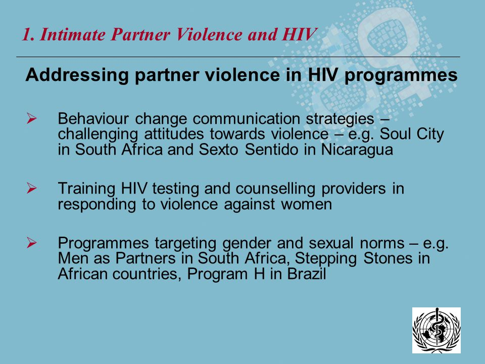 Addressing partner violence in HIV programmes Behaviour change communication strategies – challenging attitudes towards violence – e.g. Soul City in S
