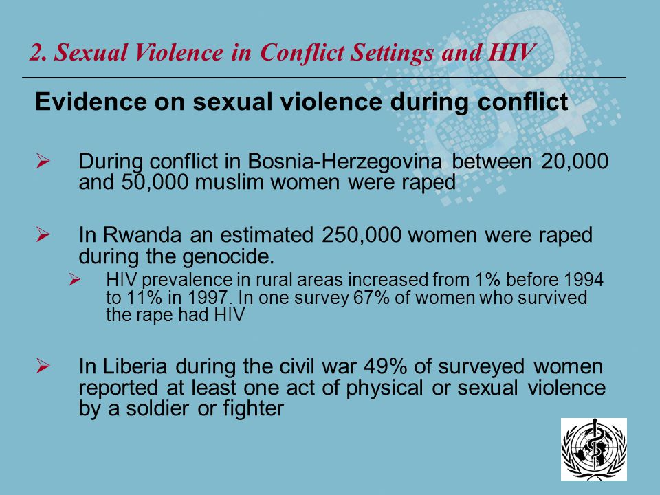 Evidence on sexual violence during conflict During conflict in Bosnia-Herzegovina between 20,000 and 50,000 muslim women were raped In Rwanda an estim