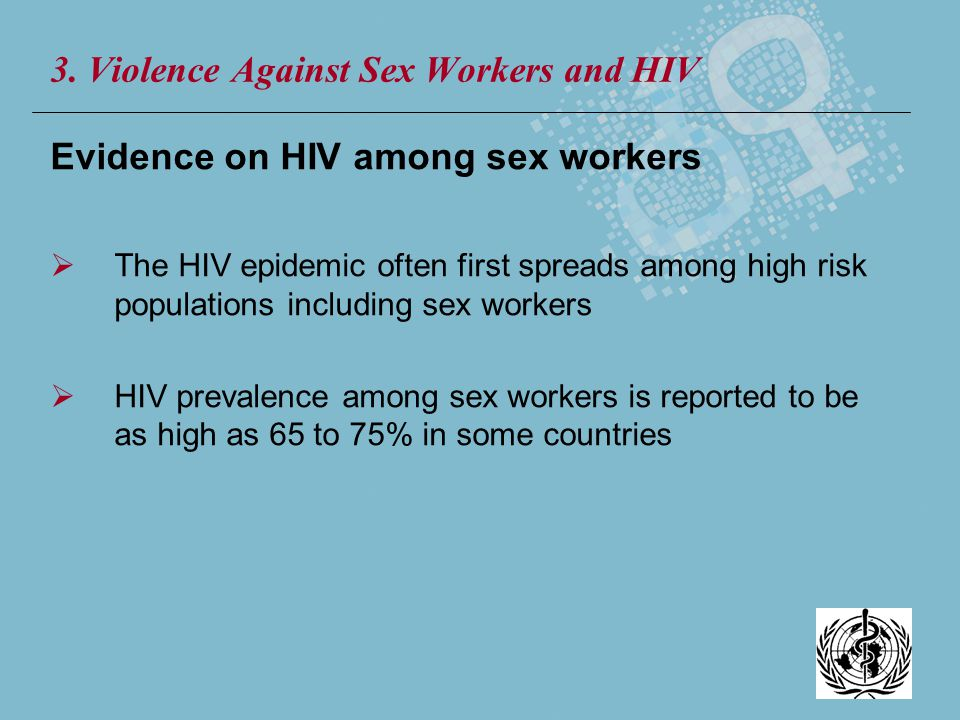 Evidence on HIV among sex workers The HIV epidemic often first spreads among high risk populations including sex workers HIV prevalence among sex work