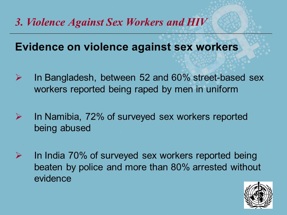 Evidence on violence against sex workers In Bangladesh, between 52 and 60% street-based sex workers reported being raped by men in uniform In Namibia,