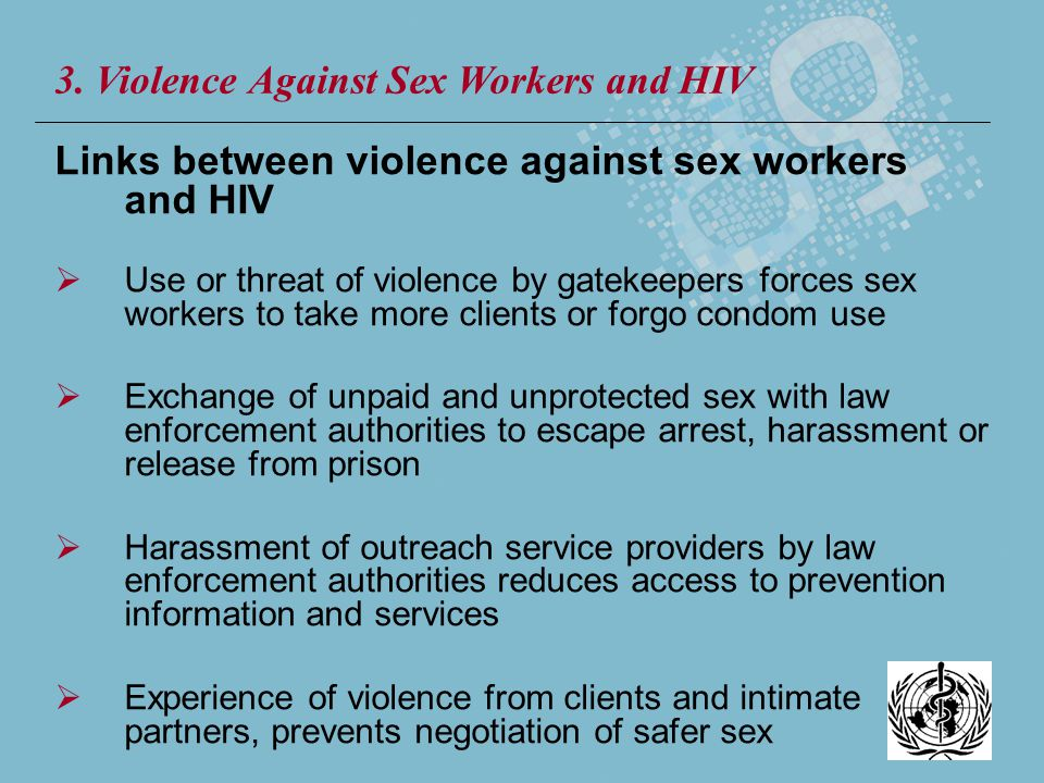 Links between violence against sex workers and HIV Use or threat of violence by gatekeepers forces sex workers to take more clients or forgo condom us