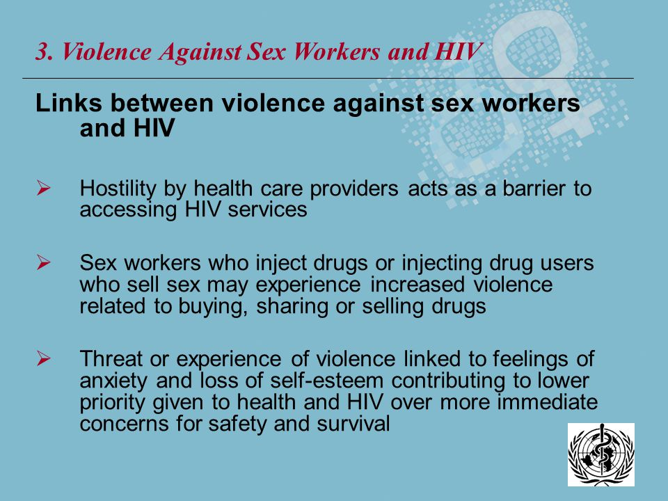 Links between violence against sex workers and HIV Hostility by health care providers acts as a barrier to accessing HIV services Sex workers who inje