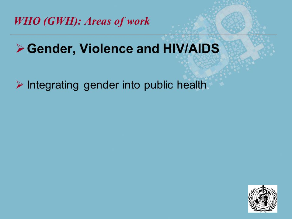 Gender, Violence and HIV/AIDS Integrating gender into public health WHO (GWH): Areas of work