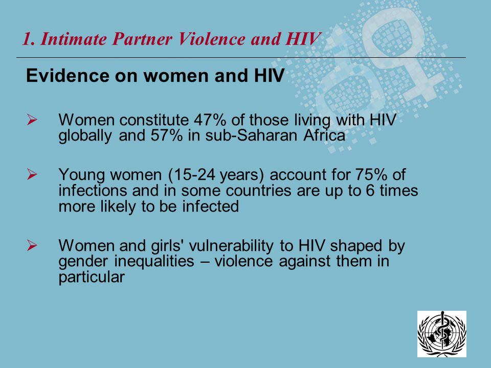 Evidence on women and HIV Women constitute 47% of those living with HIV globally and 57% in sub-Saharan Africa Young women (15-24 years) account for 7