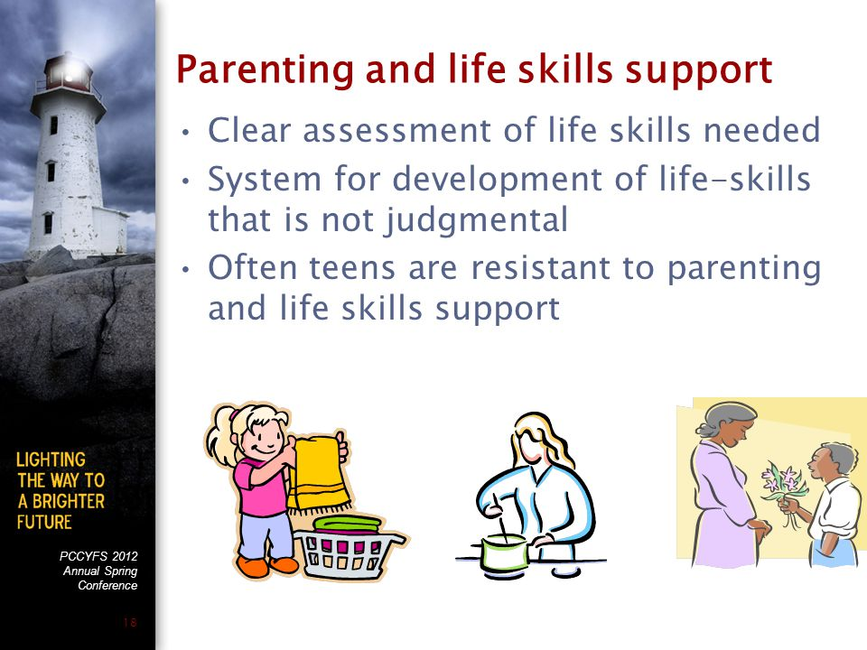 PCCYFS 2012 Annual Spring Conference 18 Parenting and life skills support Clear assessment of life skills needed System for development of life-skills