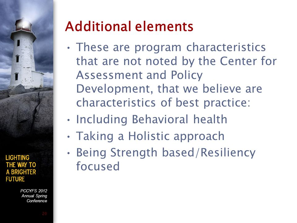 PCCYFS 2012 Annual Spring Conference 20 Additional elements These are program characteristics that are not noted by the Center for Assessment and Policy Development, that we believe are characteristics of best practice: Including Behavioral health Taking a Holistic approach Being Strength based/Resiliency focused