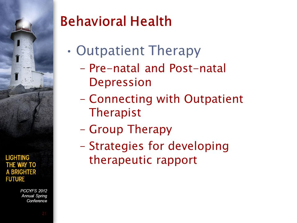 PCCYFS 2012 Annual Spring Conference 21 Behavioral Health Outpatient Therapy –Pre-natal and Post-natal Depression –Connecting with Outpatient Therapist –Group Therapy –Strategies for developing therapeutic rapport