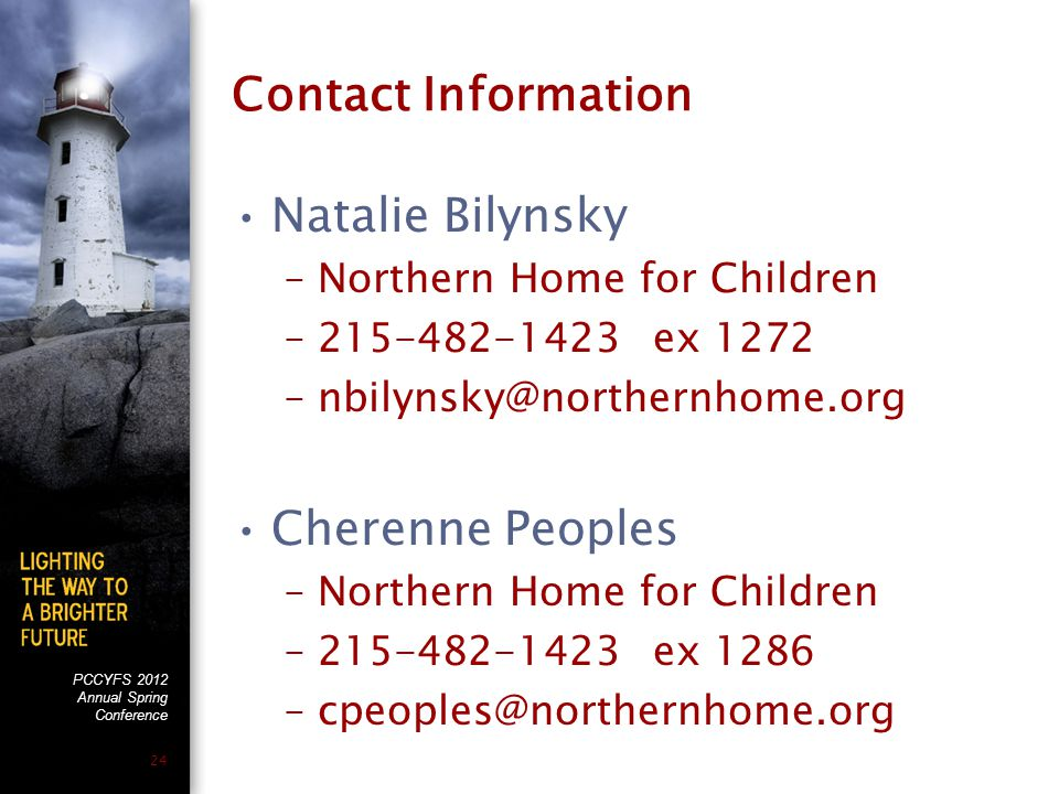 PCCYFS 2012 Annual Spring Conference 24 Contact Information Natalie Bilynsky –Northern Home for Children –215-482-1423 ex 1272 –nbilynsky@northernhome.org Cherenne Peoples –Northern Home for Children –215-482-1423 ex 1286 –cpeoples@northernhome.org