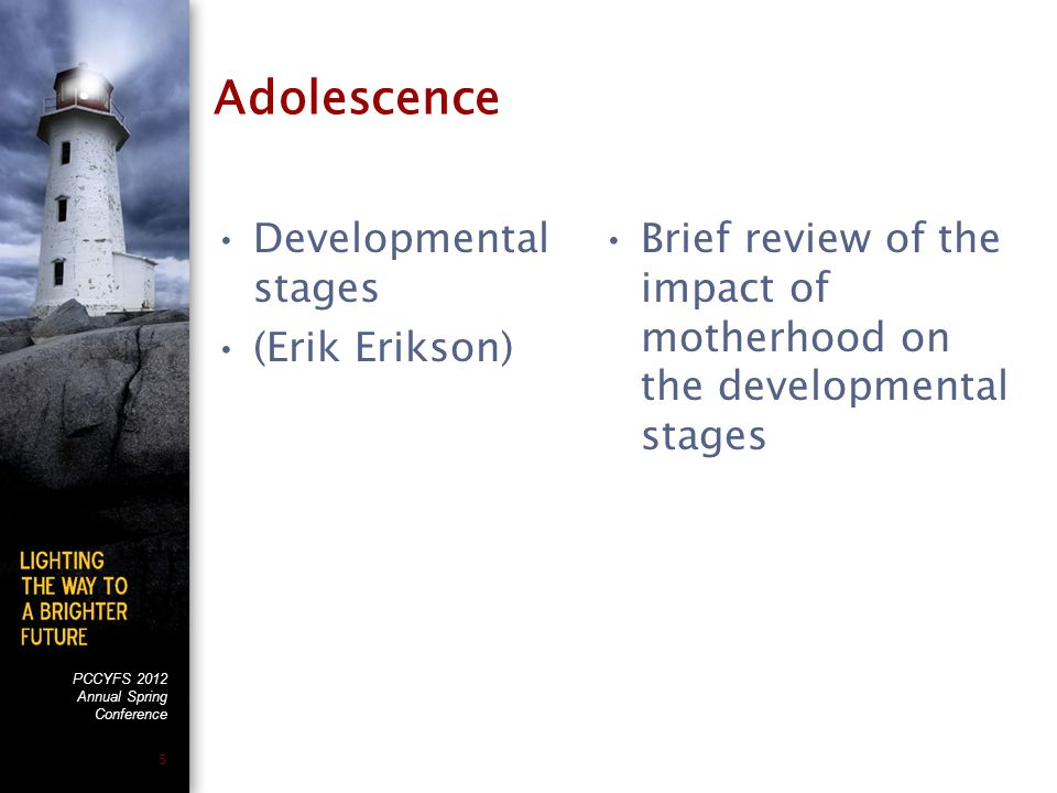 PCCYFS 2012 Annual Spring Conference 5 Adolescence Developmental stages (Erik Erikson) Brief review of the impact of motherhood on the developmental s
