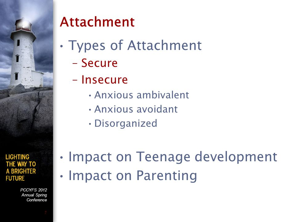 PCCYFS 2012 Annual Spring Conference 7 Attachment Types of Attachment –Secure –Insecure Anxious ambivalent Anxious avoidant Disorganized Impact on Tee