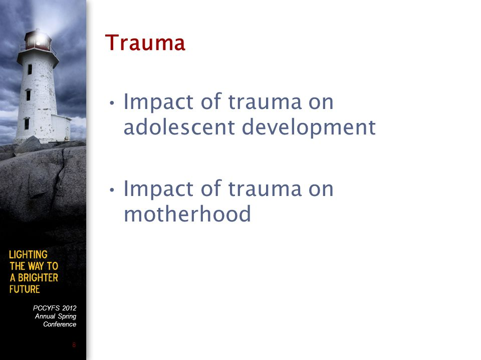 PCCYFS 2012 Annual Spring Conference 8 Trauma Impact of trauma on adolescent development Impact of trauma on motherhood