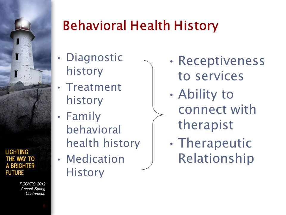 PCCYFS 2012 Annual Spring Conference 9 Behavioral Health History Diagnostic history Treatment history Family behavioral health history Medication Hist