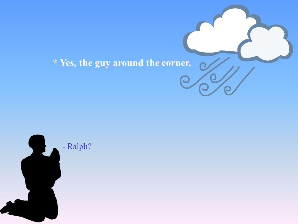 - Ralph? * Yes, the guy around the corner.