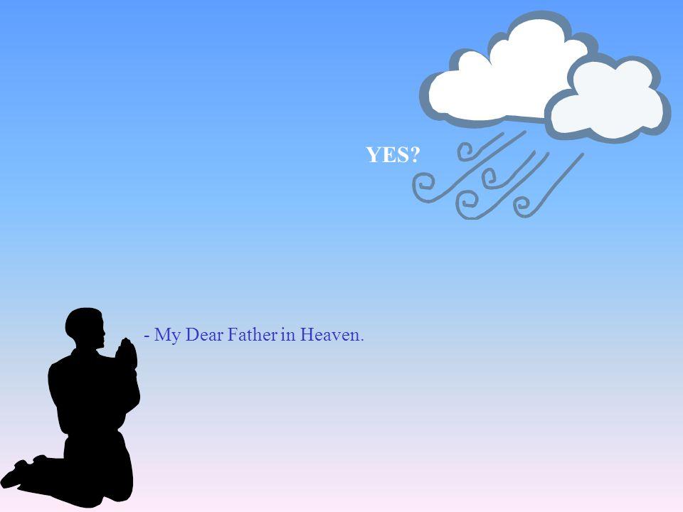- My Dear Father in Heaven. YES?
