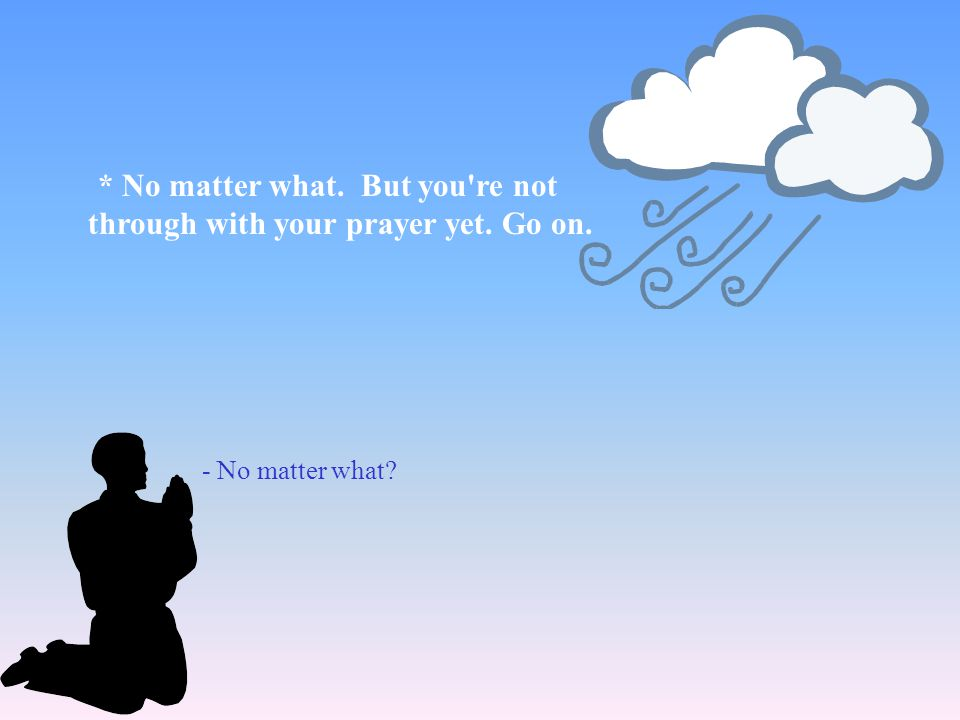- No matter what? * No matter what. But you're not through with your prayer yet. Go on.
