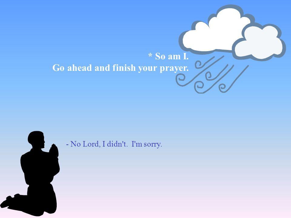 - No Lord, I didn't. I'm sorry. * So am I. Go ahead and finish your prayer.