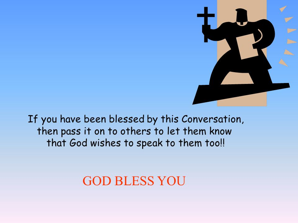 If you have been blessed by this Conversation, then pass it on to others to let them know that God wishes to speak to them too!! GOD BLESS YOU