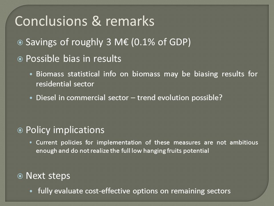 Conclusions & remarks Savings of roughly 3 M (0.1% of GDP) Possible bias in results Biomass statistical info on biomass may be biasing results for residential sector Diesel in commercial sector – trend evolution possible.