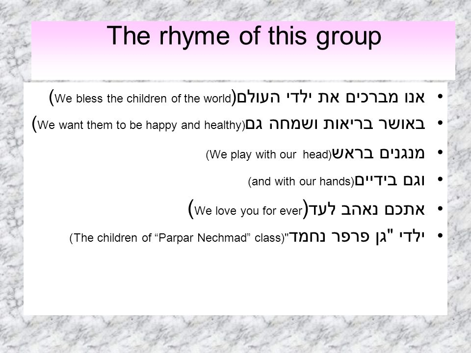 The rhyme of this group אנו מברכים את ילדי העולם(( We bless the children of the world באושר בריאות ושמחה גם( We want them to be happy and healthy) מנג