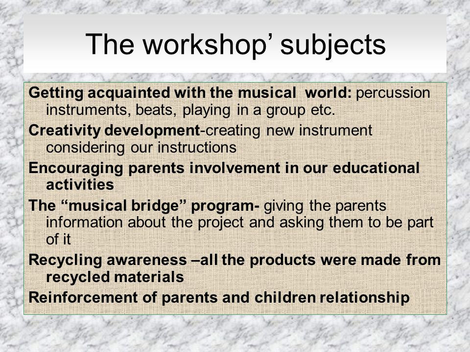The workshop subjects Getting acquainted with the musical world: percussion instruments, beats, playing in a group etc. Creativity development-creatin