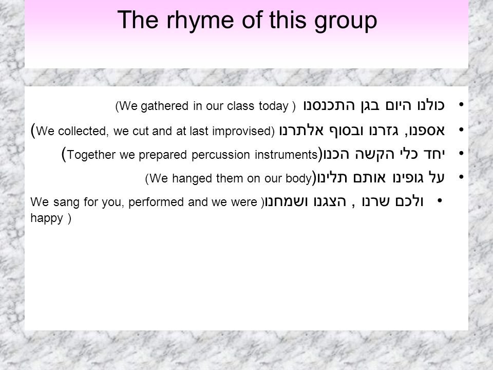 The rhyme of this group כולנו היום בגן התכנסנו ((We gathered in our class today אספנו, גזרנו ובסוף אלתרנו( We collected, we cut and at last improvised