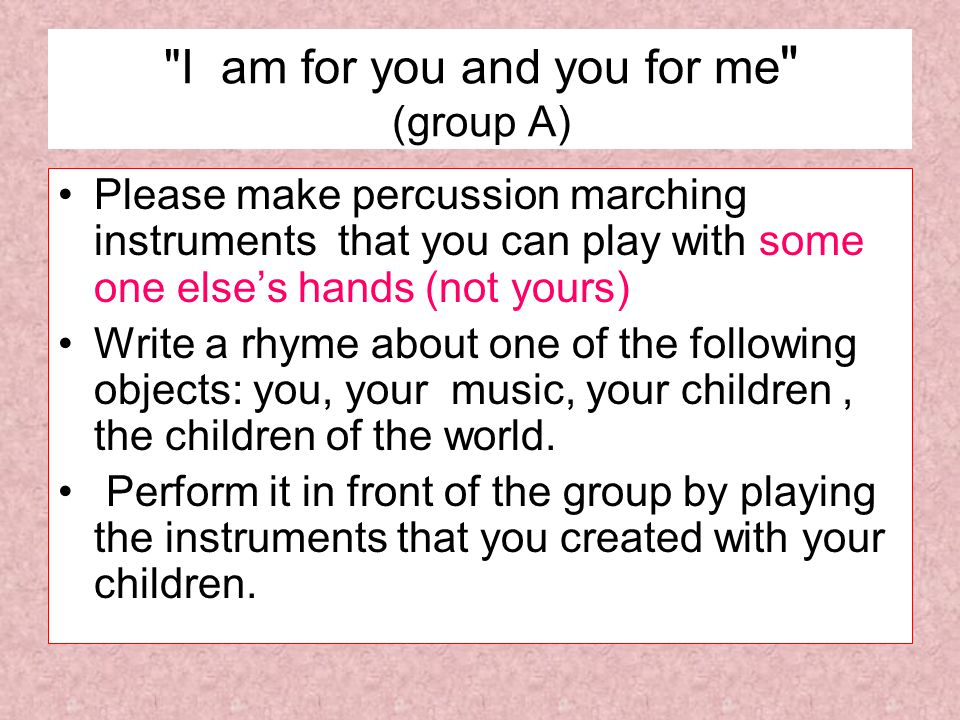 I am for you and you for me group A)) Please make percussion marching instruments that you can play with some one elses hands (not yours) Write a rhyme about one of the following objects: you, your music, your children, the children of the world.