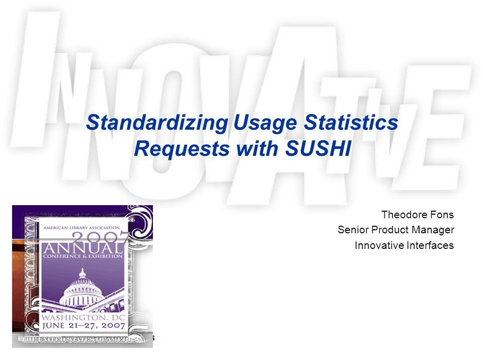 Standardizing Usage Statistics Requests with SUSHI Theodore Fons Senior Product Manager Innovative Interfaces